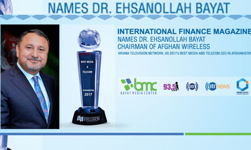 INTERNATIONAL FINANCE MAGAZINE NAMES DR. EHSANOLLAH BAYAT, CHAIRMAN OF AFGHAN WIRELESS, ARIANA TELEVISION NETWORK, AS 2017'S BEST MEDIA AND TELECOM CEO